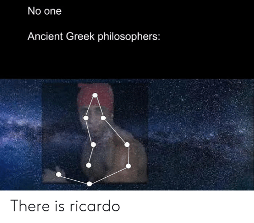 philosophers: No one  Ancient Greek philosophers: There is ricardo