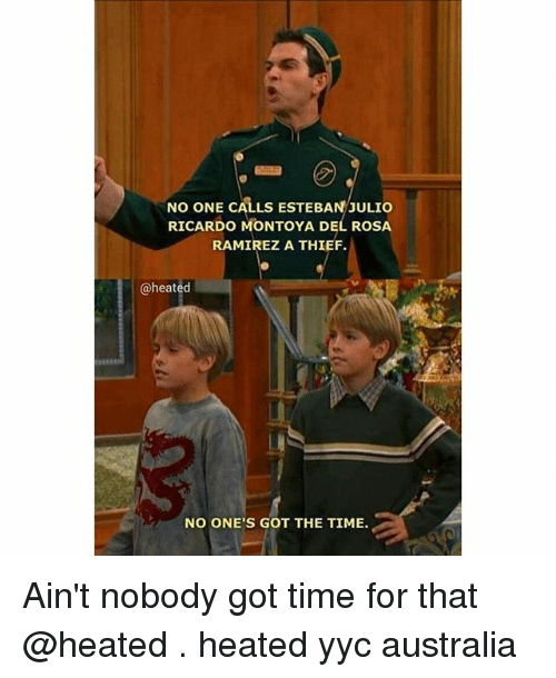 Esteban Julio Ricardo Montoya: NO ONE CALLS ESTEBAN JULIO  RICARDO MONTOYA DE ROSA  RAMIREZ A THIEF.  @heated  NO ONE'S GOT THE TIME. Ain't nobody got time for that @heated . heated yyc australia