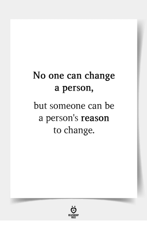 Change, Reason, and Can: No one can change  a person,  but someone can be  a person's reason  to change.