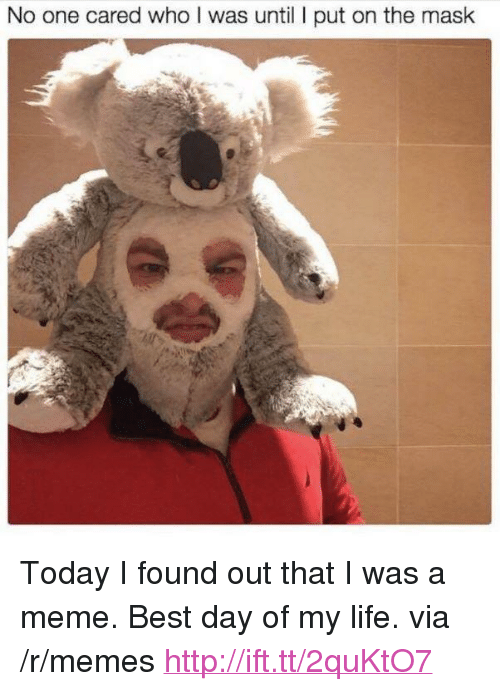 "Meme Best: No one cared who I was until I put on the mask <p>Today I found out that I was a meme. Best day of my life. via /r/memes <a href=""http://ift.tt/2quKtO7"">http://ift.tt/2quKtO7</a></p>"