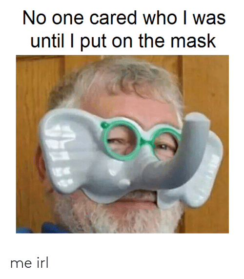 Until I: No one cared who I was  until I put on the mask me irl