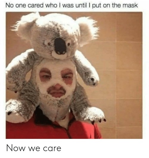 The Mask, Mask, and Who: No one cared who I was until put on the mask Now we care