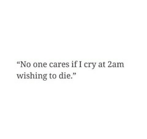 """no one cares: """"No one cares if I cry at 2am  wishing to die.""""  35"""