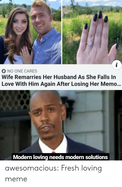 Him Again: NO ONE CARES  Wife Remarries Her Husband As She Falls In  Love With Him Again After Losing Her Memo...  Modern loving needs modern solutions awesomacious:  Fresh loving meme