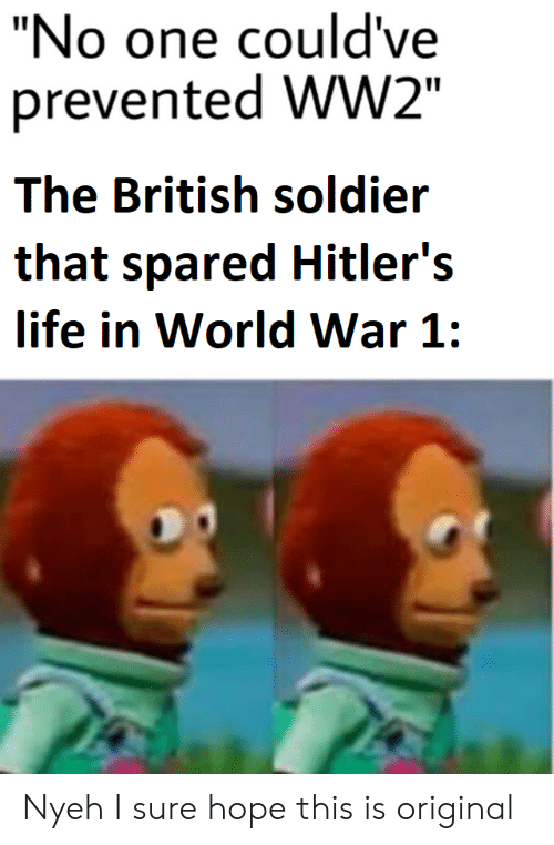 """Life, World, and British: """"No one could've  prevented WW2""""  The British soldier  that spared Hitler's  life in World War 1: Nyeh I sure hope this is original"""