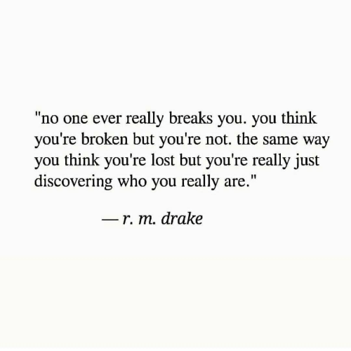 """Drake, Lost, and Who: """"no one ever really breaks you. you think  you're broken but you're not. the same way  you think you're lost but you're really just  discovering who you really are.""""  I1  r. m. drake"""