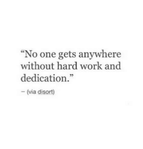 """hard work and dedication: """"No one gets anywhere  without hard work and  dedication.""""  - (via disort)"""