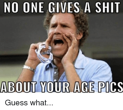 Gives A Shit: NO ONE GIVES A SHIT  ABOUT YOUR AGE PI  CS Guess what...