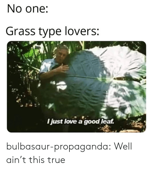 grass: No one:  Grass type lovers:  Ijust love a good leaf. bulbasaur-propaganda:  Well ain't this true