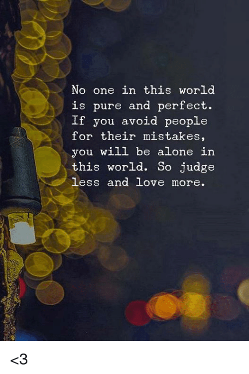 Being Alone, Love, and Memes: No one in this world  is pure and perfect.  If you avoid people  for their mistakes,  you will be alone in  this world. So judge  less and love more. <3