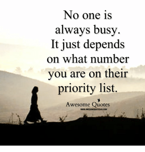 awesome quotes: No one is  always busy  It just depends  on what number  you are on their  priority list.  Awesome Quotes  WWWLAWESOMEQUOTESAU.COM