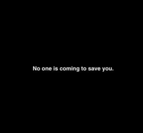 One, You, and Coming: No one is coming to save you.