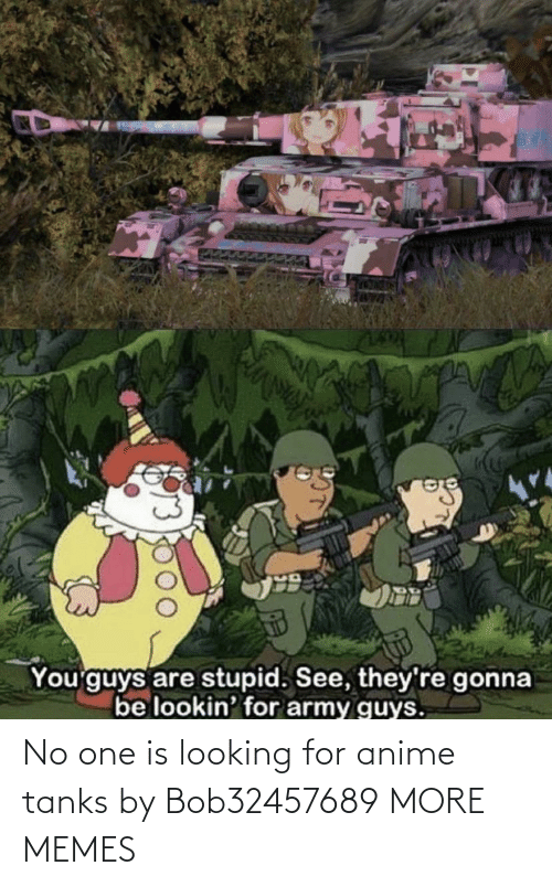 One Is: No one is looking for anime tanks by Bob32457689 MORE MEMES