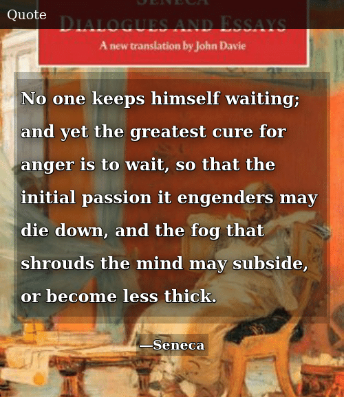 Mind, Waiting..., and Fog: No one keeps himself waiting; and yet the greatest cure for anger is to wait, so that the initial passion it engenders may die down, and the fog that shrouds the mind may subside, or become less thick.