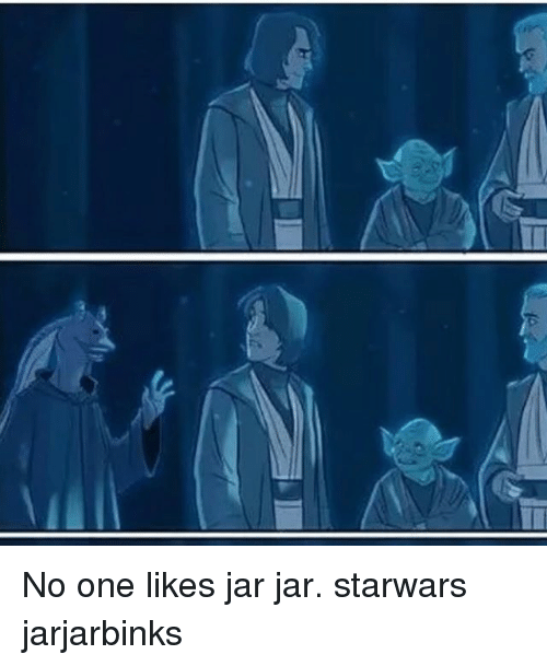 Jarreds: No one likes jar jar. starwars jarjarbinks
