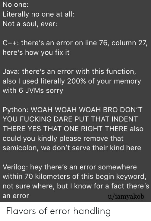 Fucking, Sorry, and Java: No one:  Literally no one at all:  Not a soul, ever:  C++: there's an error on line 76, column 27,  here's how you fix it  Java: there's an error with this function,  also I used literally 200% of your memory  with 6 JVMS sorry  Python: WOAH WOAH WOAH BRO DON'T  YOU FUCKING DARE PUT THAT INDENT  THERE YES THAT ONE RIGHT THERE also  could you kindly please remove that  semicolon, we don't serve their kind here  Verilog: hey there's an error somewhere  within 70 kilometers of this begin keyword,  not sure where, but I know for a fact there's  u/iamyakob  an error Flavors of error handling