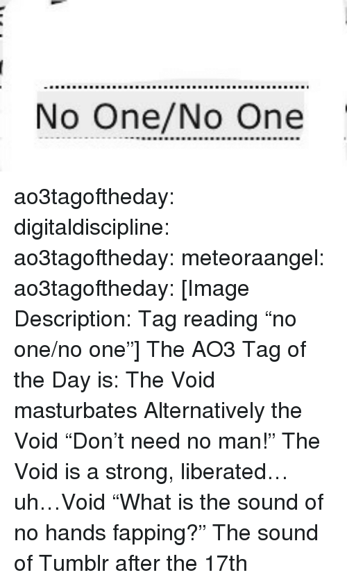 "Target, Tumblr, and Blog: No One/No One ao3tagoftheday:  digitaldiscipline:  ao3tagoftheday: meteoraangel:   ao3tagoftheday:  [Image Description: Tag reading ""no one/no one""]  The AO3 Tag of the Day is: The Void masturbates   Alternatively the Void ""Don't need no man!""   The Void is a strong, liberated…uh…Void  ""What is the sound of no hands fapping?""  The sound of Tumblr after the 17th"