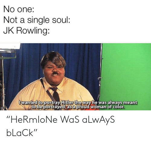 """Black, Proud, and Portrayed: No one:  Not a single soul:  JK Rowling:  wanted to portray Hitler theway he was always meant  to be portrayed; as a proud woman of color. """"HeRmIoNe WaS aLwAyS bLaCk"""""""