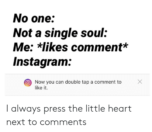 Instagram, Heart, and Single: No one:  Not a single soul:  Me: *likes comment*  Instagram:  Now you can double tap a comment to  like it. I always press the little heart next to comments