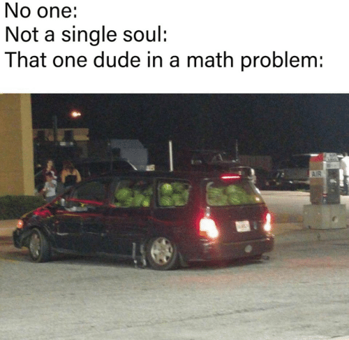 Dude, Math, and Single: No one:  Not a single soul:  That one dude in a math problem:  AIR