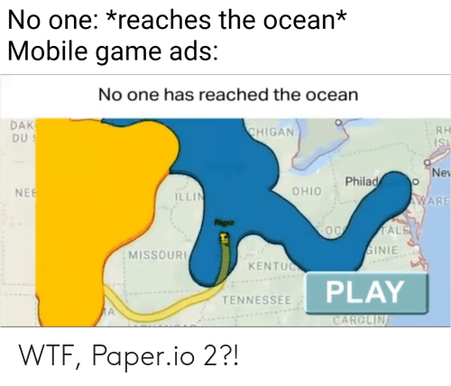 Illin: No one: *reaches the ocean*  Mobile game ads:  No one has reached the ocean  DAK  DUS  CHIGAN  RH  Ne  Philad o  NEE  OHIO  ILLIN  AWARE  TALE  OO  SINIE  MISSOURI  KENTUC  PLAY  TENNESSEE  A  CARCLIN WTF, Paper.io 2?!