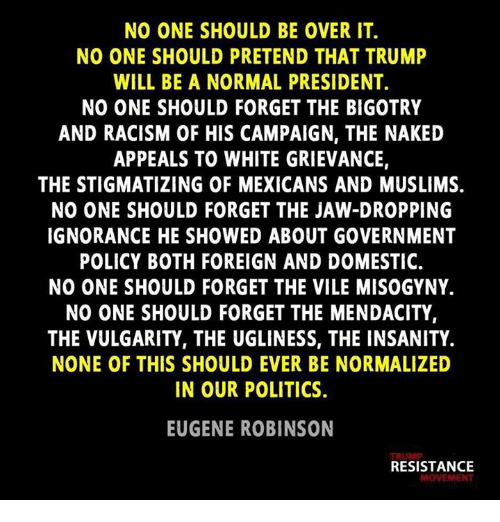 Jaw Dropped: NO ONE SHOULD BE OVER IT.  NO ONE SHOULD PRETEND THAT TRUMP  WILL BE A NORMAL PRESIDENT.  NO ONE SHOULD FORGET THE BIGOTRY  AND RACISM OF HIS CAMPAIGN, THE NAKED  APPEALS TO WHITE GRIEVANCE  THE STIGMATIZING OF MEXICANS AND MUSLIMS.  NO ONE SHOULD FORGET THE JAW-DROPPING  IGNORANCE HE SHOWED ABOUT GOVERNMENT  POLICY BOTH FOREIGN AND DOMESTIC.  NO ONE SHOULD FORGET THE VILE MISOGYNY.  NO ONE SHOULD FORGET THE MENDACITY,  THE VULGARITY, THE UGLINESS, THE INSANITY.  NONE OF THIS SHOULD EVER BE NORMALIZED  IN OUR POLITICS.  EUGENE ROBINSON  RESISTANCE  MOVEMENT
