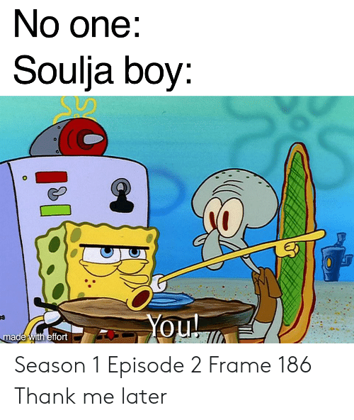 Soulja Boy, Boy, and One: No one:  Soulja boy  made with effort Season 1 Episode 2 Frame 186 Thank me later