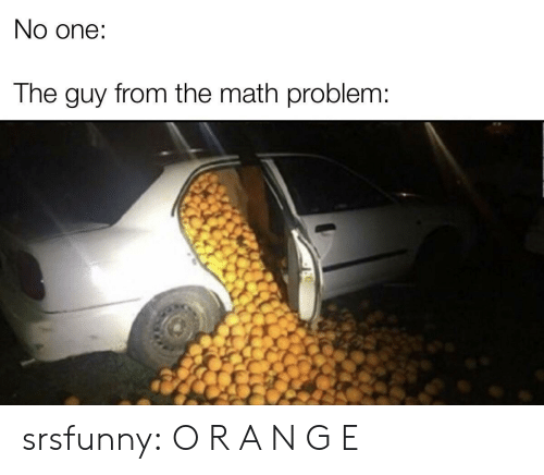 Tumblr, Blog, and Math: No one:  The guy from the math problem: srsfunny:  O R A N G E