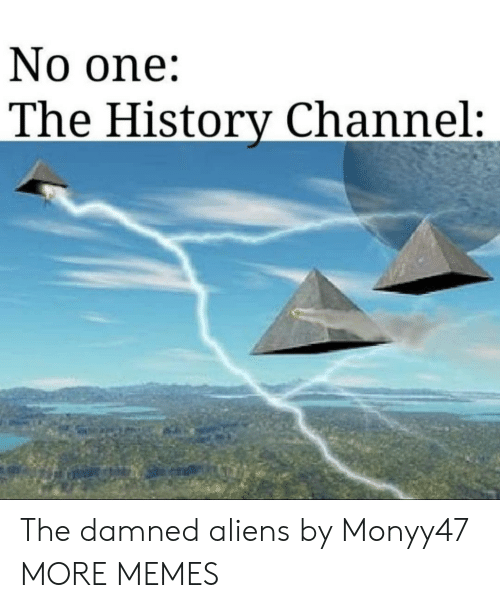 damned: No one:  The History Channel: The damned aliens by Monyy47 MORE MEMES