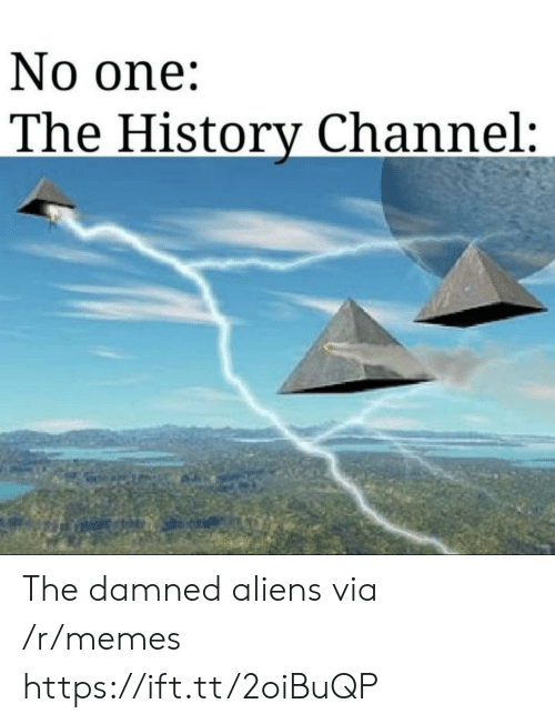 damned: No one:  The History Channel: The damned aliens via /r/memes https://ift.tt/2oiBuQP