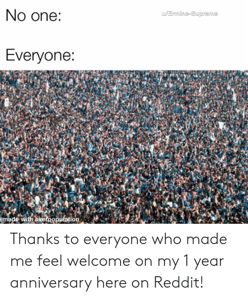 Reddit, Supreme, and Who: No one:  w/Ernine-Supreme  Everyone:  made with overpopulation Thanks to everyone who made me feel welcome on my 1 year anniversary here on Reddit!