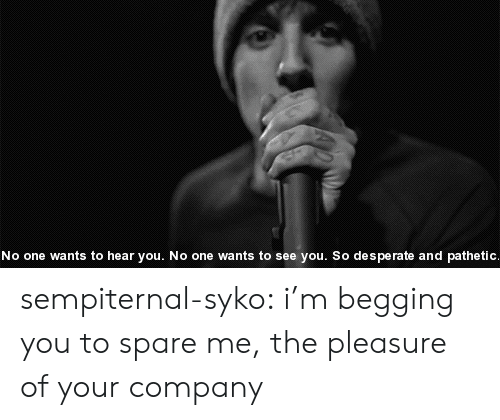 Spare Me: No one wants to hear you. No one wants to see you. So de s perate and pathetic sempiternal-syko:  i'm begging you to spare me, the pleasure of your company