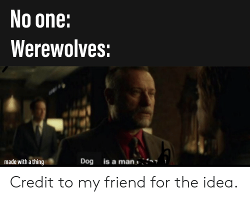 Dank Memes, Idea, and Dog: No one:  Werewolves:  Dog is a man  made with a thing Credit to my friend for the idea.