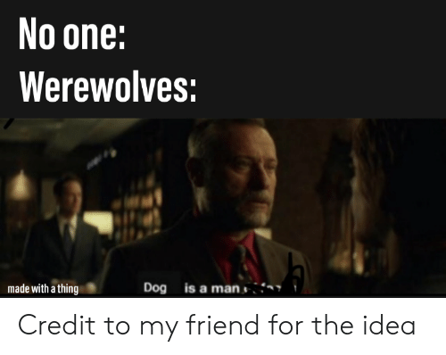 Reddit, Idea, and Dog: No one:  Werewolves:  Dog is a man  made with a thing Credit to my friend for the idea