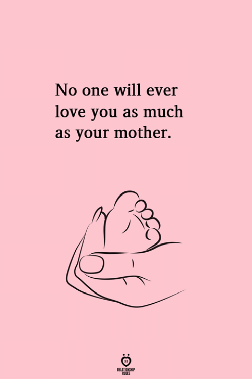 Love, Mother, and One: No one will ever  love you as much  as your mother.