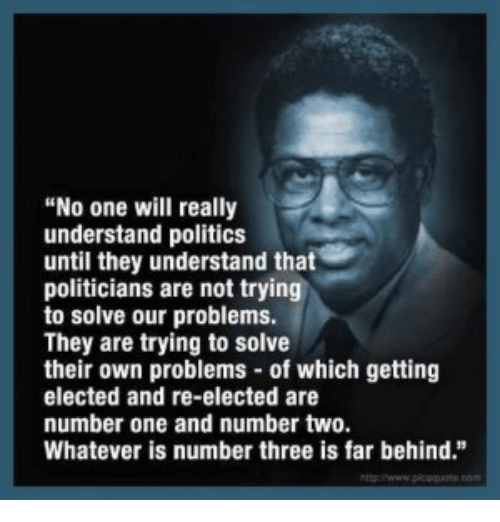 """Memes, Politics, and Politicians: """"No one will really  understand politics  until they understand that  politicians are not trying  to solve our problems.  They are trying to solve  their own problems of which getting  elected and re-elected are  number one and number two.  Whatever is number three is far behind."""""""