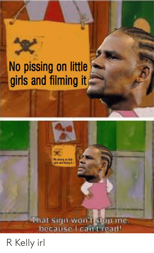 Girls, R. Kelly, and Dank Memes: No pissing on little  girls and filming it  No plssing on little  girs and filming It  Phat sigu woirtspine  becausel caint read R Kelly irl