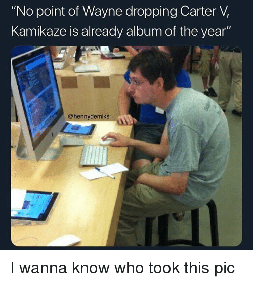 """Dank Memes, Wanna Know, and Who: """"No point of Wayne dropping Carter V,  Kamikaze is already album of the year""""  @hennydemiks I wanna know who took this pic"""