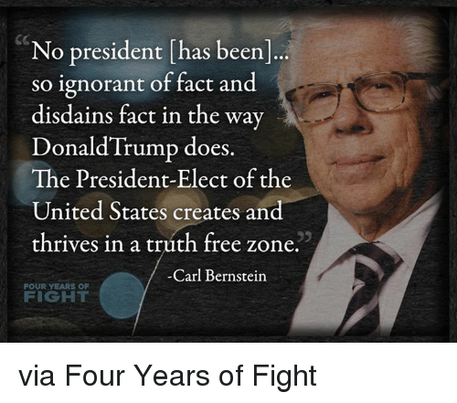 Memes, 🤖, and Thrive: No president has been  so ignorant of fact and  disdains fact in the way  Donald Trump does  The President-Elect of the  United States creates and  thrives in a truth free zone  Carl Bernstein  FOUR  YEARS OF  FIGHT via Four Years of Fight