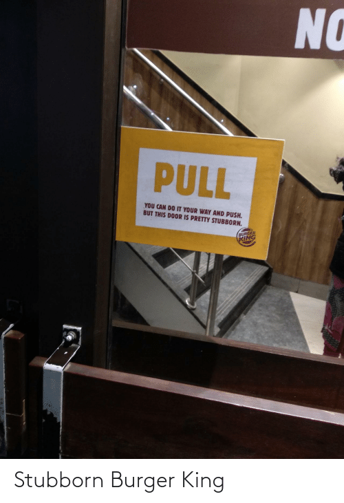Burger King: NO  PULL  YOU CAN DO IT YOUR WAY AND PUSH.  BUT THIS DOOR IS PRETTY STUBBORN.  BURGER  KING Stubborn Burger King