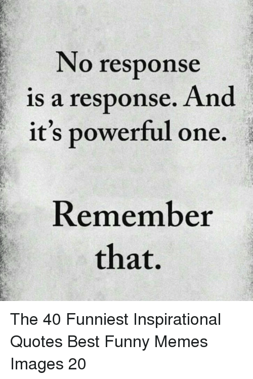 inspirational quotes: No response  is a response. And  it's powerful one.  Remember  that, The 40 Funniest Inspirational Quotes Best Funny Memes Images 20