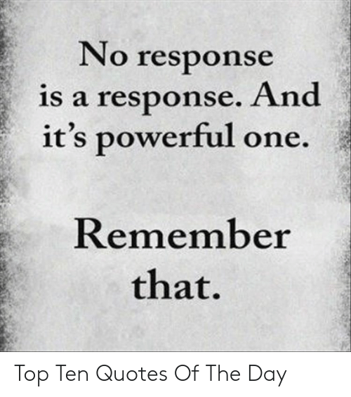top ten: No response  is a response. And  it's powerful one.  Remember  that. Top Ten Quotes Of The Day