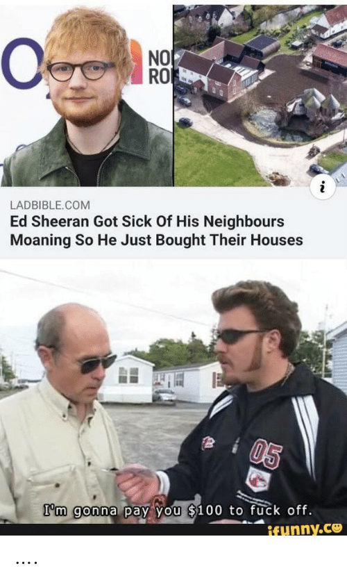 Ed Sheeran: NO  RO  LADBIBLE.COM  Ed Sheeran Got Sick Of His Neighbours  Moaning So He Just Bought Their Houses  05  I'm gonna pay you $100 to fuck off.  ifunny.ce ….
