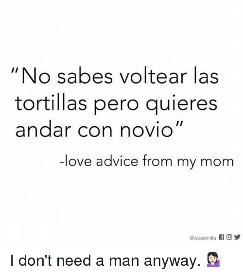 """from-my-mom: """"No sabes voltear las  tortillas pero guieres  andar con novio""""  ove advice from my mom  @wear emitu f Og I don't need a man anyway. 💁🏻"""