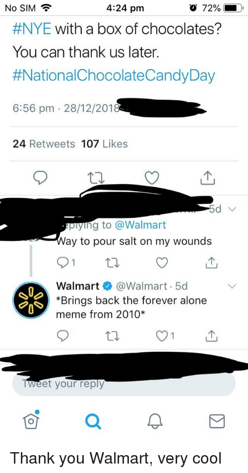 Alone Meme: No SIM?  4:24 pm  #NYE with a box of chocolates?  You can thank us later  #NationalChocolateCandyDay  6:56 pm 28/12/201  24 Retweets 107 Likes  piying to @Walmart  ay to pour salt on my wounds  Walmart @Walmart 5d  *Brings back the forever alone  meme from 2010*  Weet your reply