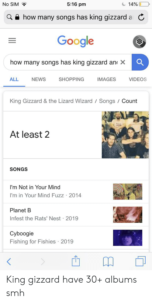 Google, News, and Shopping: No SIM  5:16 pm  14%  how many songs has king gizzard a C  Google  how many songs has king gizzard an X  NEWS  VIDEOS  ALL  SHOPPING  IMAGES  King Gizzard & the Lizard Wizard Songs / Count  At least 2  SONGS  I'm Not in Your Mind  I'm in Your Mind Fuzz 2014  Planet B  Infest the Rats' Nest 2019  Cyboogie  Fishing for Fishies 2019 King gizzard have 30+ albums smh