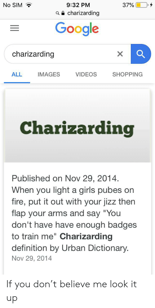 "Charizarding: No SIM  9:32 PM  37%  aa charizarding  Google  charizarding  IMAGES  VIDEOS  SHOPPING  ALL  Charizarding  Published on Nov 29, 2014.  When you light a girls pubes on  fire, put it out with your jizz then  flap your arms and say ""You  don't have have enough badges  to train me"" Charizarding  definition by Urban Dictionary.  Nov 29, 2014 If you don't believe me look it up"