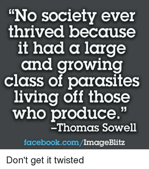 "Facebook, Memes, and facebook.com: ""No society ever  thrived because  it had a large  and growing  class of parasites  living off those  who produce.  -Thomas Sowell  facebook.com/  ImageBlitz Don't get it twisted"