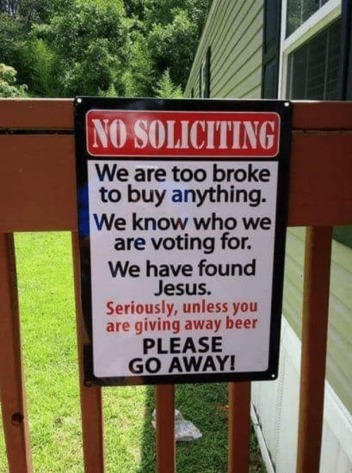 Beer, Jesus, and Memes: NO SOLICITING  We are too broke  to buy anything.  We know who we  are voting for.  We have found  Jesus  Seriously, unless yoru  are giving away beer  PLEASE  GO AWAY!