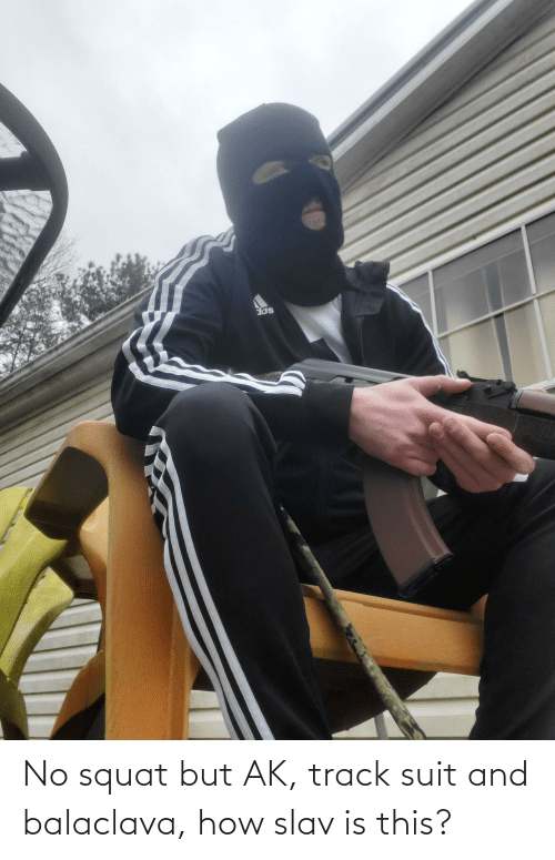 Squat: No squat but AK, track suit and balaclava, how slav is this?